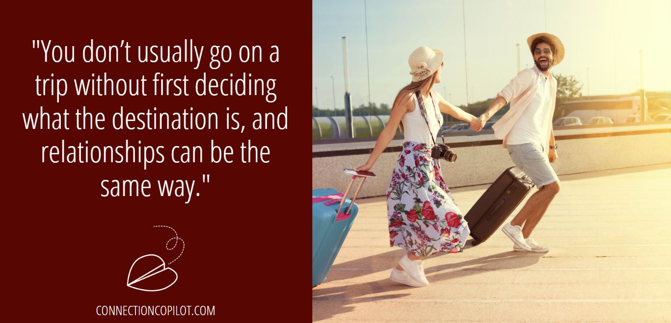"""You don't usually go on a trip without first deciding what the destination is, and relationships can be the same way."""