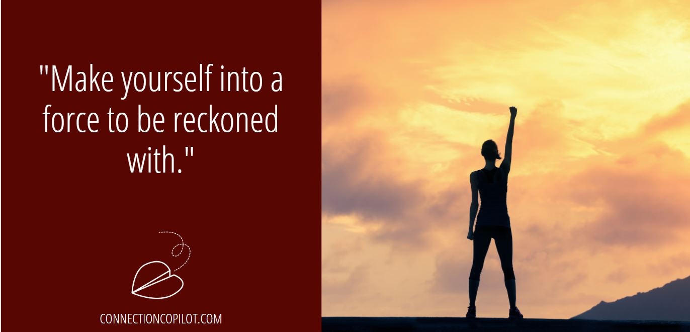 """Make yourself into a force to be reckoned with."""
