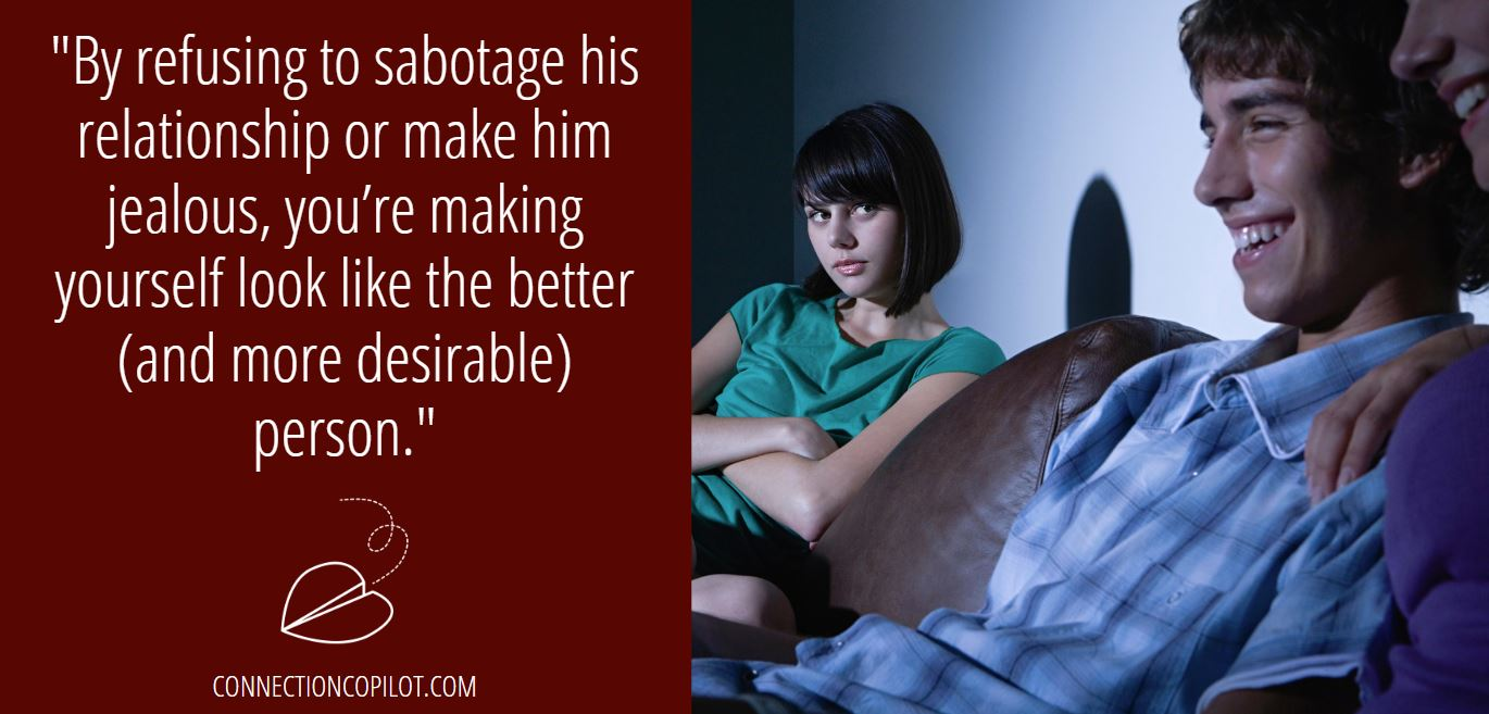 """By refusing to sabotage his relationship or make him jealous, you're making yourself look like the better (and more desirable) person."""