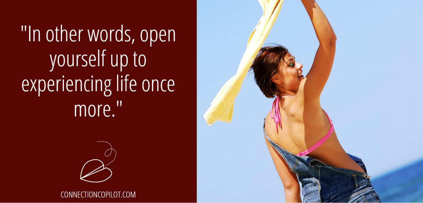 """""""In other words, open yourself up to experiencing life once more."""""""