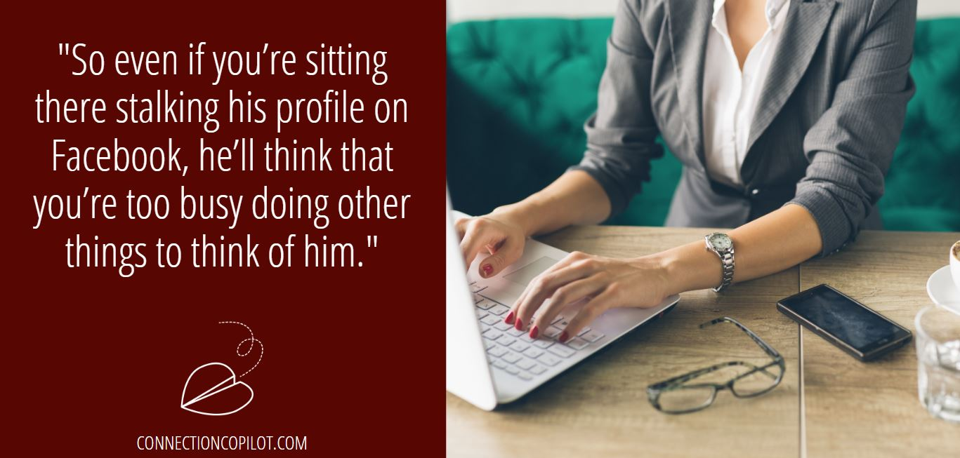 """""""So even if you're sitting there stalking his profile on Facebook, he'll think that you're too busy doing other things to think of him."""""""