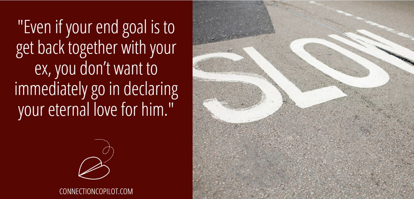 """""""Even if your end goal is to get back together with your ex, you don't want to immediately go in declaring your eternal love for him."""""""