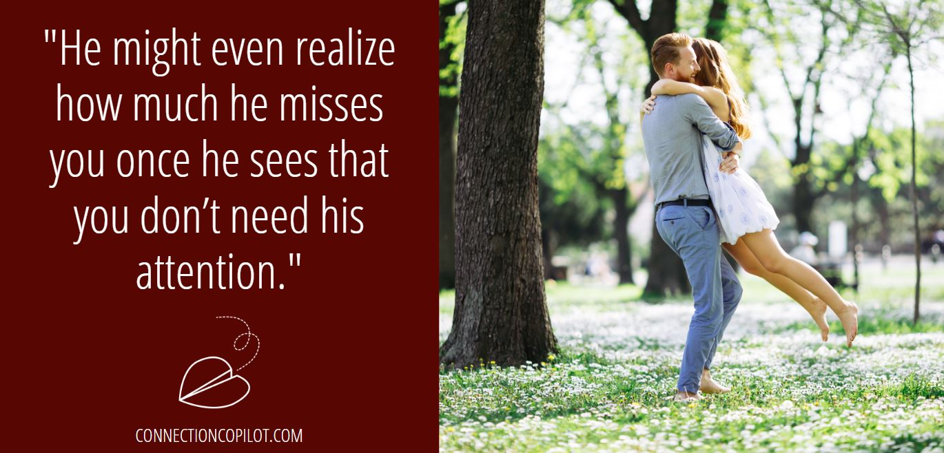 """""""He might even realize how much he misses you once he sees that you don't need his attention."""""""