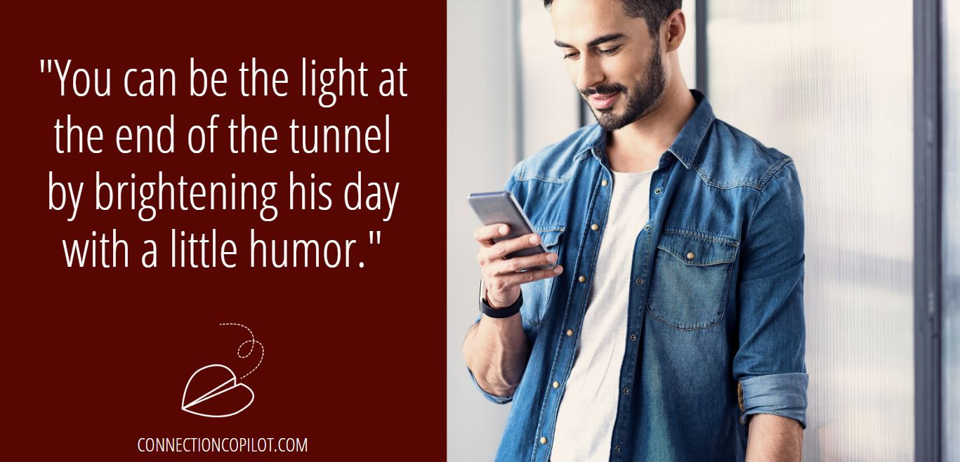 """""""You can be the light at the end of the tunnel by brightening his day with a little humor."""""""