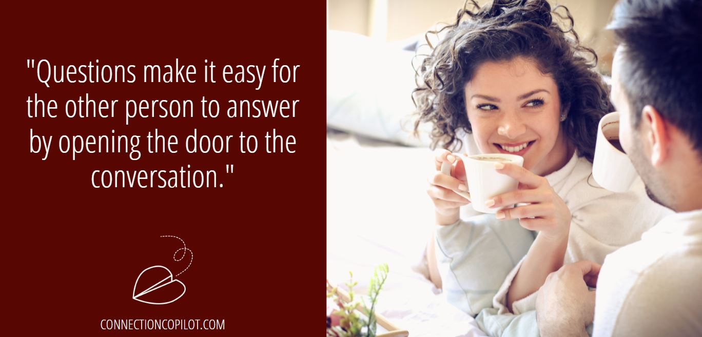 """""""Questions make it easy for the other person to answer by opening the door to the conversation."""""""