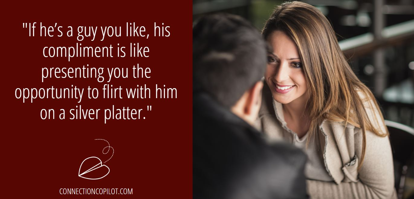 """""""If he's a guy you like, his compliment is like presenting you the opportunity to flirt with him on a silver platter."""""""