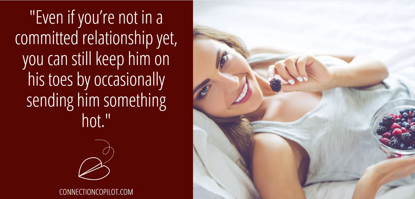 """""""Even if you're not in a committed relationship yet, you can still keep him on his toes by occasionally sending him something hot."""""""
