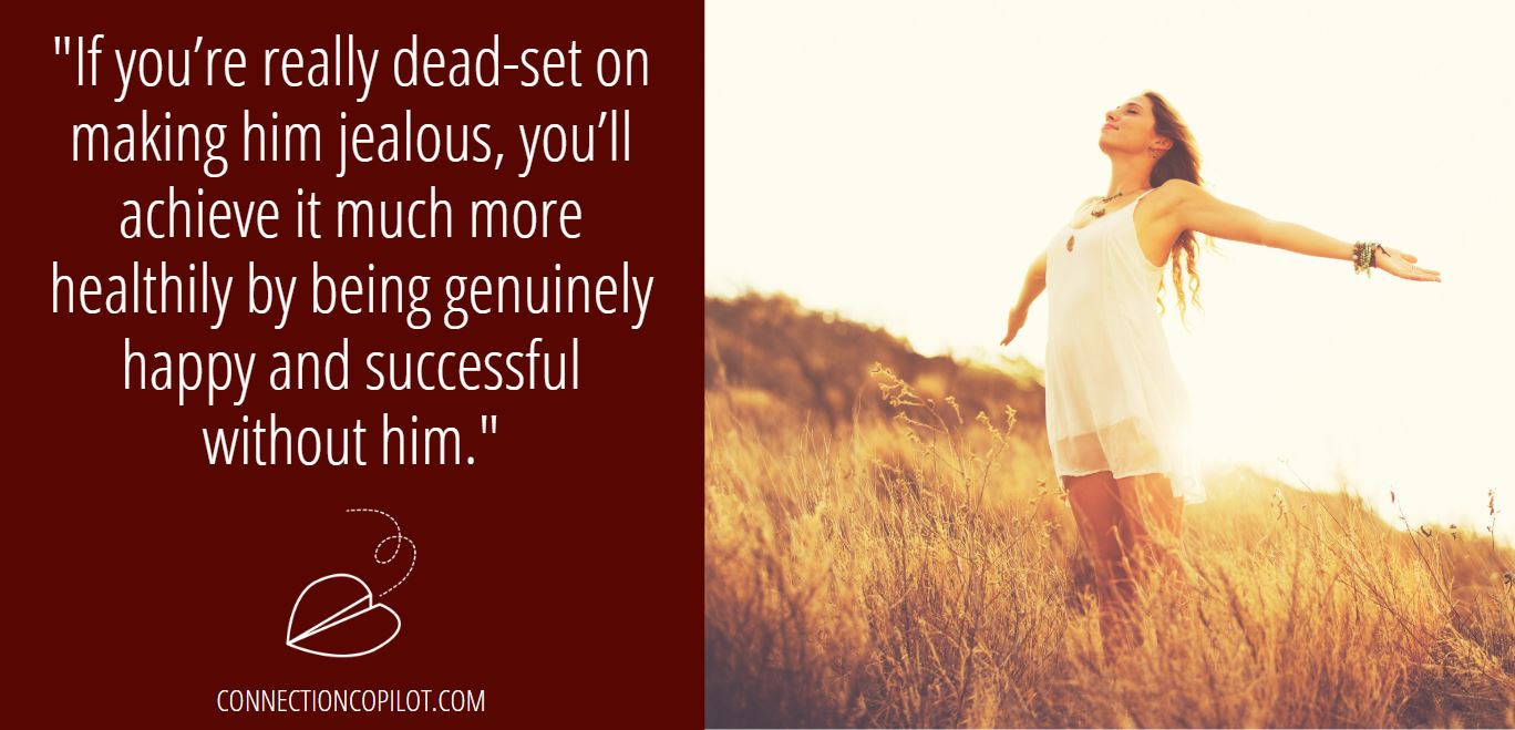 """""""If you're really dead-set on making him jealous, you'll achieve it much more healthily by being genuinely happy and successful without him."""""""