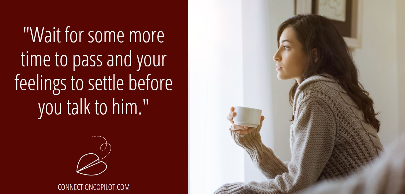 """""""Wait for some more time to pass and your feelings to settle before you talk to him."""""""