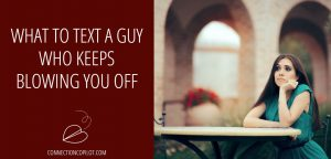 What to Text a Guy Who Keeps Blowing You Off