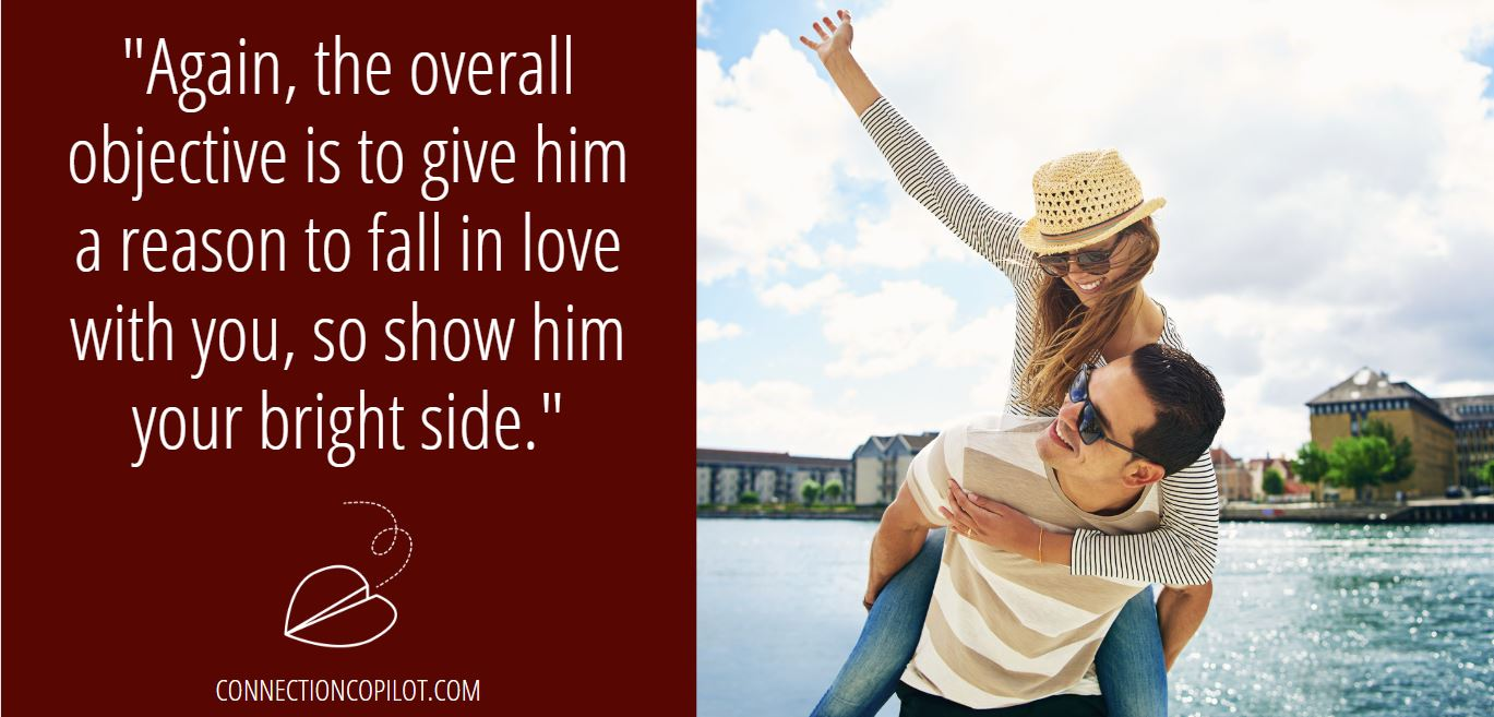 """""""Again, the overall objective is to give him a reason to fall in love with you, so show him your bright side."""""""