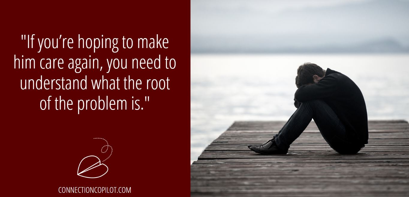 """If you're hoping to make him care again, you need to understand what the root of the problem is."""