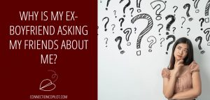 Why is My Ex Boyfriend Asking My Friends About Me?