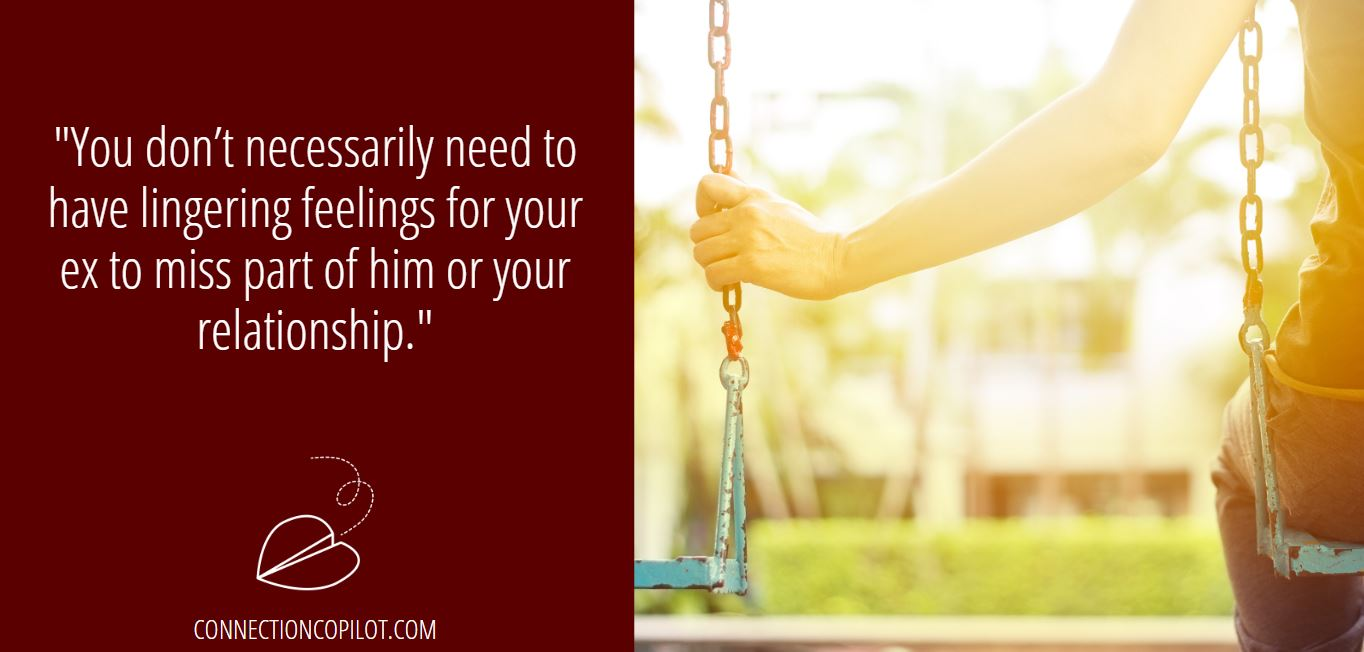 """You don't necessarily need to have lingering feelings for your ex to miss part of him or your relationship."""