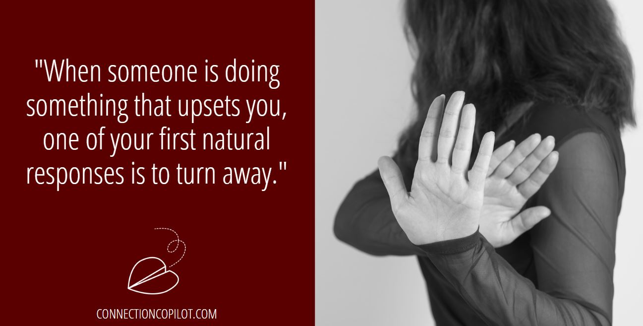 """""""When someone is doing something that upsets you, one of your first natural responses is to turn away."""""""