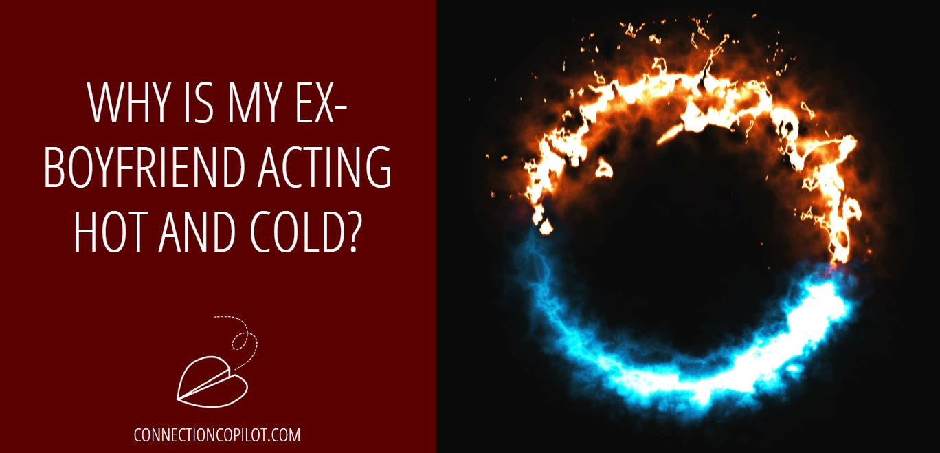 Why is My Ex-Boyfriend Acting Hot and Cold?