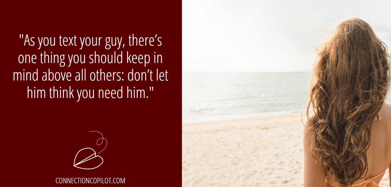 """As you text your guy, there's one thing you should keep in mind above all others: don't let him think you need him."""