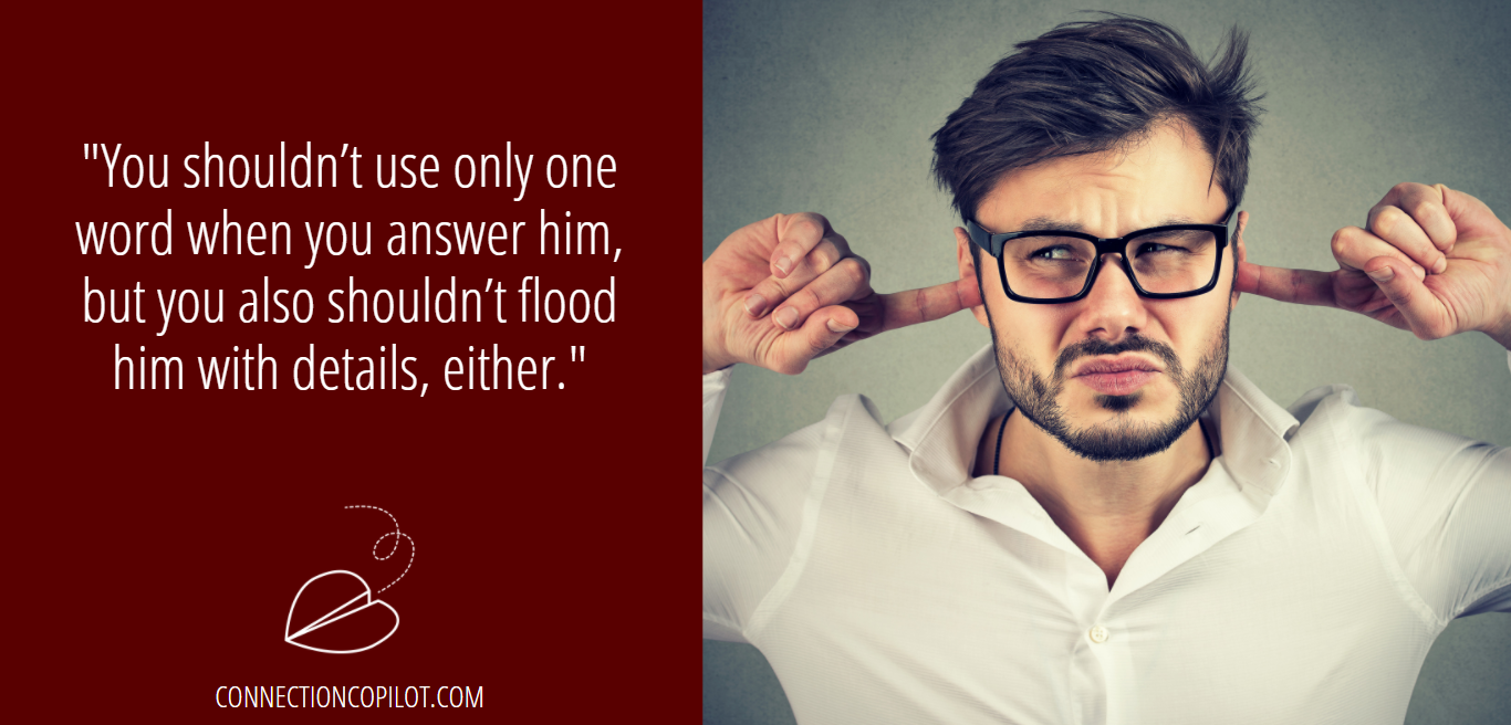"""""""You shouldn't use only one word when you answer him, but you also shouldn't flood him with details, either."""""""