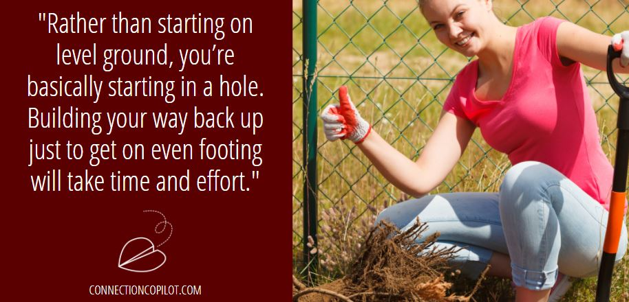 Rather than starting on level ground, you're basically starting in a hole. Building your way back up just to get on even footing will take time and effort.