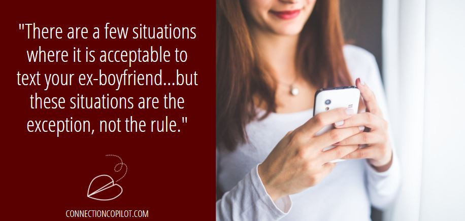There are a few situations where it is acceptable to text your ex-boyfriend…but these situations are the exception, not the rule.