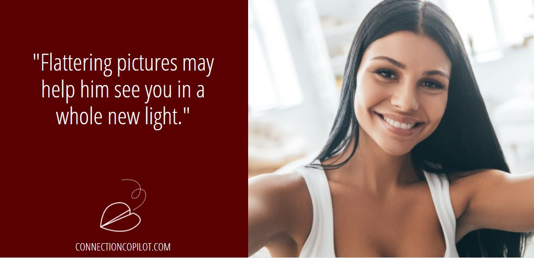 Flattering pictures may help him see you in a whole new light.