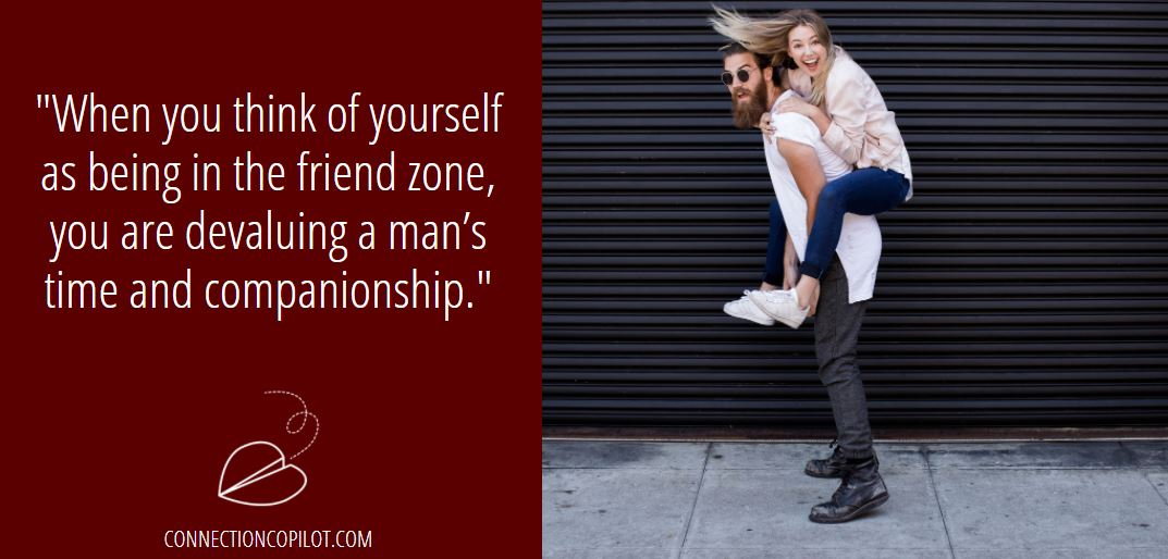 When you think of yourself as being in the friend zone, you are devaluing a man's time and companionship.